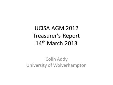 UCISA AGM 2012 Treasurer's Report 14 th March 2013 Colin Addy University of Wolverhampton.