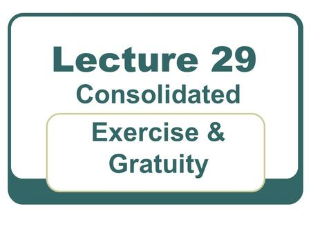 Lecture 29 Consolidated Exercise & Gratuity. Computation of tax of salaried individual Exercise 11- Consolidated exercise. compute taxable income & tax.