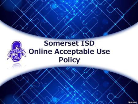 Somerset ISD Online Acceptable Use Policy. Somerset Independent School District Electronic Resources Acceptable Use Policy The purpose of this training.