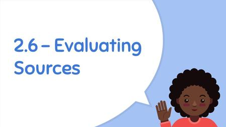 2.6 - Evaluating Sources. Learning Targets 1.Evaluate research sources for authority, accuracy, credibility, timeliness and purpose/audience. 2.Distinguish.