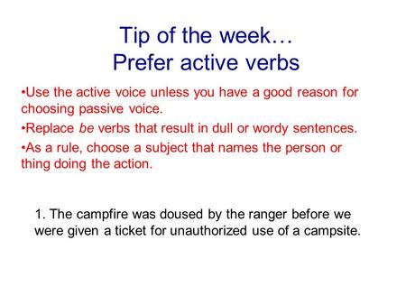 Tip of the week… Prefer active verbs Use the active voice unless you have a good reason for choosing passive voice. Replace be verbs that result in dull.