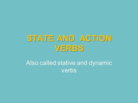 STATE AND ACTION VERBS Also called stative and dynamic verbs.