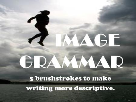 IMAGE GRAMMAR 5 brushstrokes to make writing more descriptive.