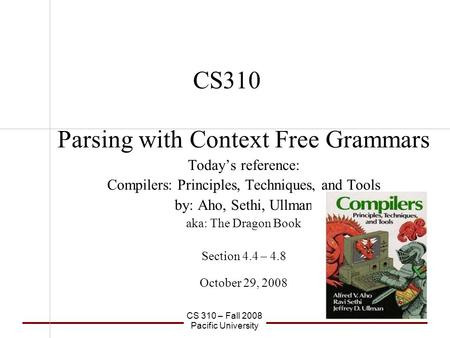 CS 310 – Fall 2008 Pacific University CS310 Parsing with Context Free Grammars Today's reference: Compilers: Principles, Techniques, and Tools by: Aho,
