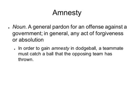 Amnesty ● Noun. A general pardon for an offense against a government; in general, any act of forgiveness or absolution ● In order to gain amnesty in dodgeball,