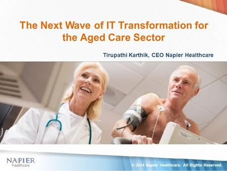 The Next Wave of IT Transformation for the Aged Care Sector Tirupathi Karthik, CEO Napier Healthcare © 2014 Napier Healthcare. All Rights Reserved.