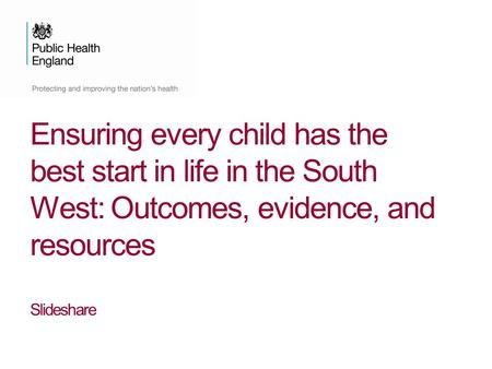 Ensuring every child has the best start in life in the South West: Outcomes, evidence, and resources Slideshare.