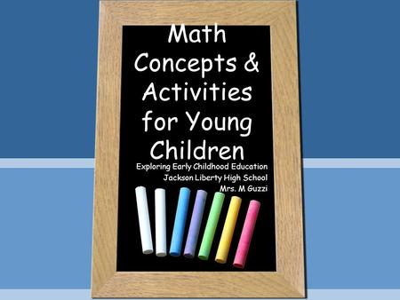 Math Concepts & Activities for Young Children Exploring Early Childhood Education Jackson Liberty High School Mrs. M Guzzi.