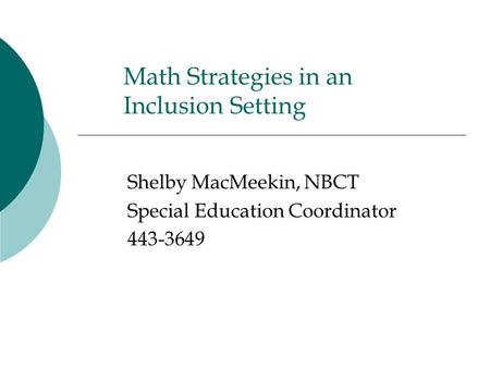 Math Strategies in an Inclusion Setting Shelby MacMeekin, NBCT Special Education Coordinator 443-3649.