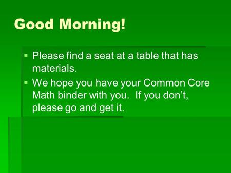 Good Morning!   Please find a seat at a table that has materials.   We hope you have your Common Core Math binder with you. If you don't, please go.