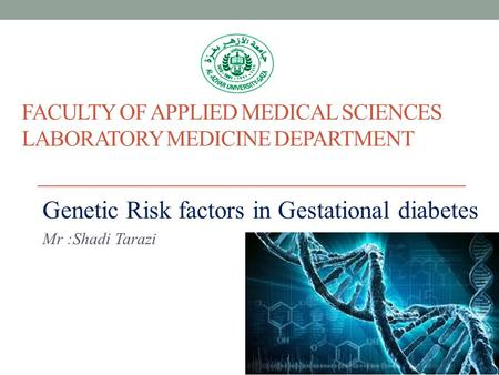 FACULTY OF APPLIED MEDICAL SCIENCES LABORATORY MEDICINE DEPARTMENT Genetic Risk factors in Gestational diabetes Mr :Shadi Tarazi.