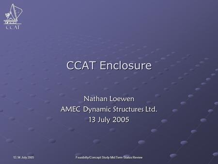 13,14 July 2005 Feasibilty/Concept Study Mid Term Status Review CCAT Enclosure Nathan Loewen AMEC Dynamic Structures Ltd. 13 July 2005.