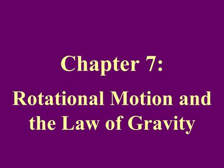Chapter 7: Rotational Motion and the Law of Gravity.