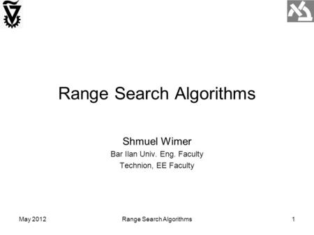May 2012Range Search Algorithms1 Shmuel Wimer Bar Ilan Univ. Eng. Faculty Technion, EE Faculty.