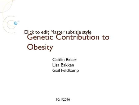 Click to edit Master subtitle style 10/1/2016 Genetic Contribution to Obesity Caitlin Baker Lisa Bakken Gail Feldkamp.
