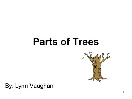 1 Parts of Trees By: Lynn Vaughan. 2 WORK! WORK! WORK! A tree has many parts. Each part has a job to do.