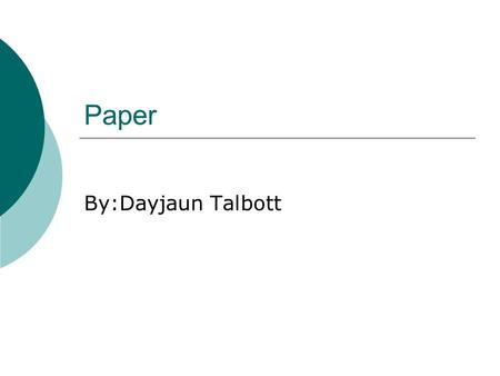 Paper By:Dayjaun Talbott. Paper  a substance made from wood pulp, rags, straw, or other fibrous material, usually in thin sheets, used to bear writing.