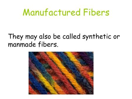 Manufactured Fibers They may also be called synthetic or manmade fibers.