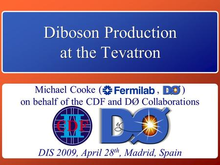 Michael Cooke April 28, 2009 1 Diboson Production at the Tevatron DIS 2009, April 28 th, Madrid, Spain Michael Cooke (, ) on behalf of the.