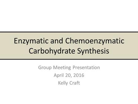 Enzymatic and Chemoenzymatic Carbohydrate Synthesis Group Meeting Presentation April 20, 2016 Kelly Craft.