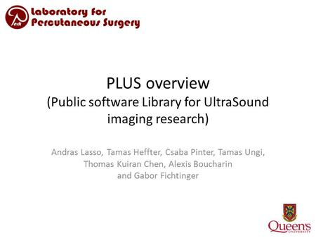 PLUS overview (Public software Library for UltraSound imaging research) Andras Lasso, Tamas Heffter, Csaba Pinter, Tamas Ungi, Thomas Kuiran Chen, Alexis.