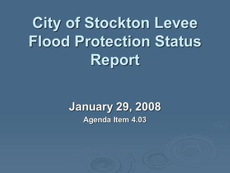 City of Stockton Levee Flood Protection Status Report January 29, 2008 Agenda Item 4.03.