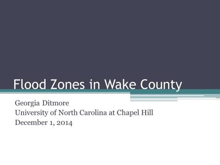 Flood Zones in Wake County Georgia Ditmore University of North Carolina at Chapel Hill December 1, 2014.