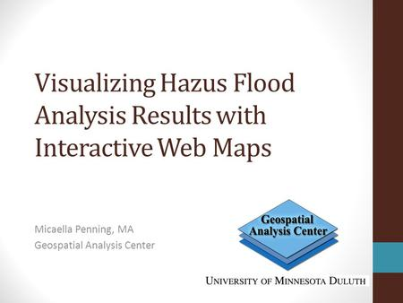 Visualizing Hazus Flood Analysis Results with Interactive Web Maps Micaella Penning, MA Geospatial Analysis Center.