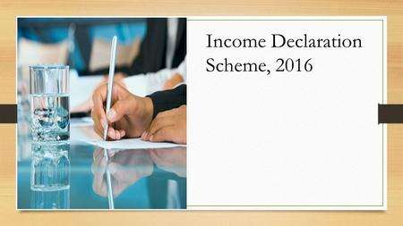 "Income Declaration Scheme, 2016. Hon'ble Finance Minister announced the scheme in his budget speech and mentioned- ""I propose a limited period compliance."