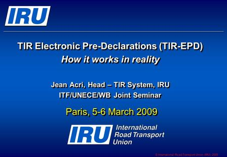 © International Road Transport Union (IRU) 2009 TIR Electronic Pre-Declarations (TIR-EPD) How it works in reality Jean Acri, Head – TIR System, IRU ITF/UNECE/WB.