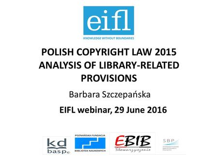 POLISH COPYRIGHT LAW 2015 ANALYSIS OF LIBRARY-RELATED PROVISIONS Barbara Szczepańska EIFL webinar, 29 June 2016.