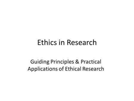 Ethics in Research Guiding Principles & Practical Applications of Ethical Research.