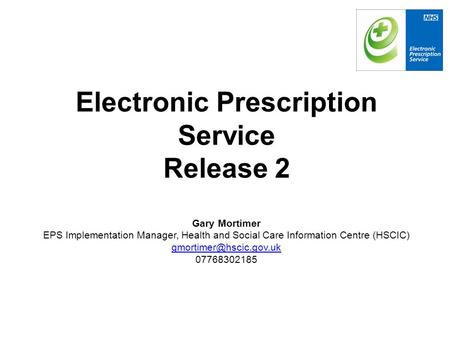 Electronic Prescription Service Release 2 Gary Mortimer EPS Implementation Manager, Health and Social Care Information Centre (HSCIC)