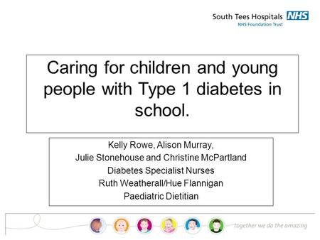 Caring for children and young people with Type 1 diabetes in school. Kelly Rowe, Alison Murray, Julie Stonehouse and Christine McPartland Diabetes Specialist.