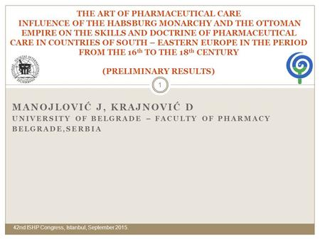 MANOJLOVIĆ J, KRAJNOVIĆ D UNIVERSITY OF BELGRADE – FACULTY OF PHARMACY BELGRADE,SERBIA THE ART OF PHARMACEUTICAL CARE INFLUENCE OF THE HABSBURG MONARCHY.