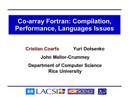 Co-array Fortran: Compilation, Performance, Languages Issues Cristian Coarfa Yuri Dotsenko John Mellor-Crummey Department of Computer Science Rice University.
