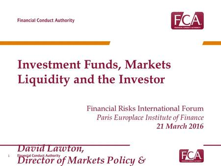 Investment Funds, Markets Liquidity and the Investor Financial Risks International Forum Paris Europlace Institute of Finance 21 March 2016 David Lawton,