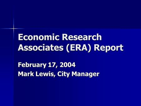 Economic Research Associates (ERA) Report February 17, 2004 Mark Lewis, City Manager.