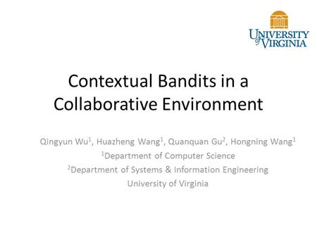 Contextual Bandits in a Collaborative Environment Qingyun Wu 1, Huazheng Wang 1, Quanquan Gu 2, Hongning Wang 1 1 Department of Computer Science 2 Department.