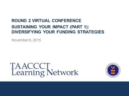 November 6, 2015 ROUND 2 VIRTUAL CONFERENCE SUSTAINING YOUR IMPACT (PART 1): DIVERSIFYING YOUR FUNDING STRATEGIES.
