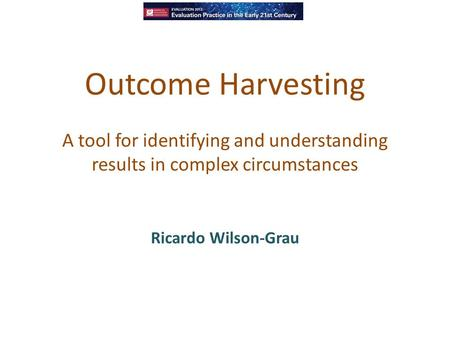 Outcome Harvesting A tool for identifying and understanding results in complex circumstances Ricardo Wilson-Grau.