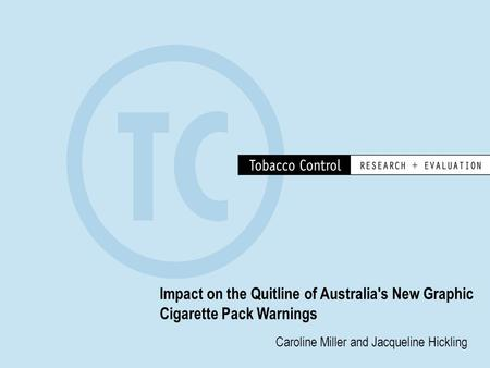 Impact on the Quitline of Australia's New Graphic Cigarette Pack Warnings Caroline Miller and Jacqueline Hickling.