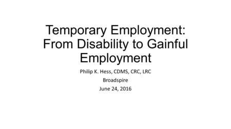 Temporary Employment: From Disability to Gainful Employment Philip K. Hess, CDMS, CRC, LRC Broadspire June 24, 2016.