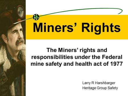 Miners' Rights The Miners' rights and responsibilities under the Federal mine safety and health act of 1977 Larry R Harshbarger Heritage Group Safety.