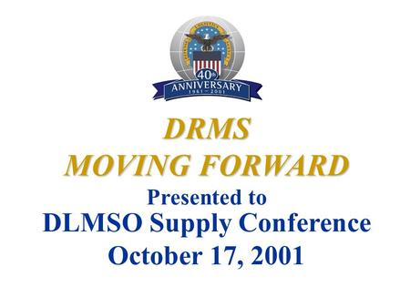 DRMS MOVING FORWARD Presented to DLMSO Supply Conference October 17, 2001.