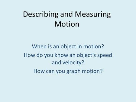 Describing and Measuring Motion When is an object in motion? How do you know an object's speed and velocity? How can you graph motion?