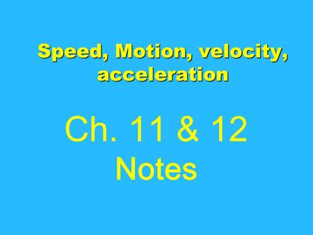 Speed, Motion, velocity, acceleration Ch. 11 & 12 Notes.