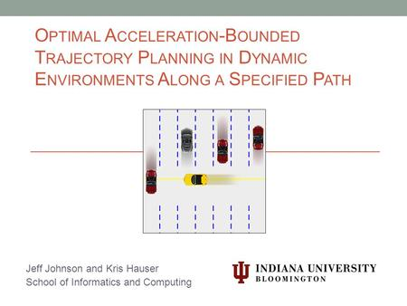 O PTIMAL A CCELERATION -B OUNDED T RAJECTORY P LANNING IN D YNAMIC E NVIRONMENTS A LONG A S PECIFIED P ATH Jeff Johnson and Kris Hauser School of Informatics.