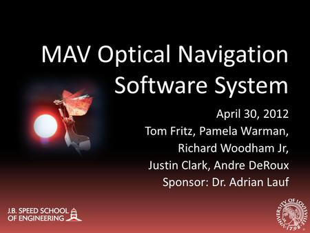 MAV Optical Navigation Software System April 30, 2012 Tom Fritz, Pamela Warman, Richard Woodham Jr, Justin Clark, Andre DeRoux Sponsor: Dr. Adrian Lauf.