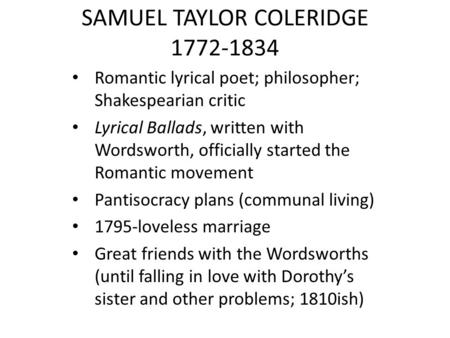 SAMUEL TAYLOR COLERIDGE 1772-1834 Romantic lyrical poet; philosopher; Shakespearian critic Lyrical Ballads, written with Wordsworth, officially started.